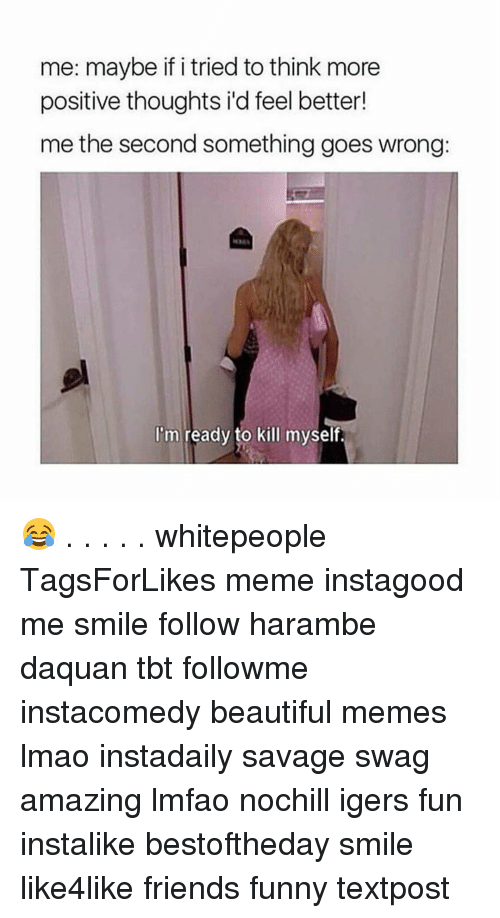 Daquan, Funny, and Swag: me: maybe if i tried to think more  positive thoughts id feel better!  me the second something goes wrong:  I'm ready to kill myself. 😂 . . . . . whitepeople TagsForLikes meme instagood me smile follow harambe daquan tbt followme instacomedy beautiful memes lmao instadaily savage swag amazing lmfao nochill igers fun instalike bestoftheday smile like4like friends funny textpost