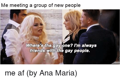 Af, Friends, and Memes: Me meeting a group of new people  Where's the.gay one? I'm always  friends with the gay people. me af  (by Ana Maria)