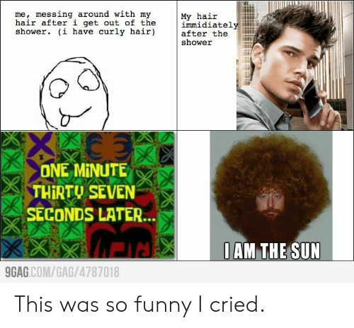 gag: me, messing around with my  hair after i get out of the  shower. (i have curly hair)  My hair  immidiately  after the  shower  ONE MINUTE  THIRTU SEVEN  SECONDS LATER...  0AM THE SUN  9GAG.COM/GAG/4787018  KXX This was so funny I cried.