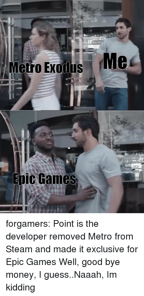 Money, Steam, and Tumblr: Me  Metro Exolus  Epic Games forgamers:  Point is the developer removed Metro from Steam and made it exclusive for Epic Games  Well, good bye money, I guess..Naaah, Im kidding