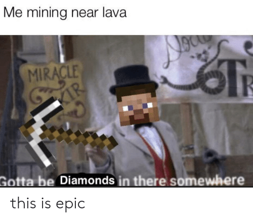 Epic, Diamonds, and Lava: Me mining near lava  MIRACLE  Gotta be Diamonds in there somewhere this is epic