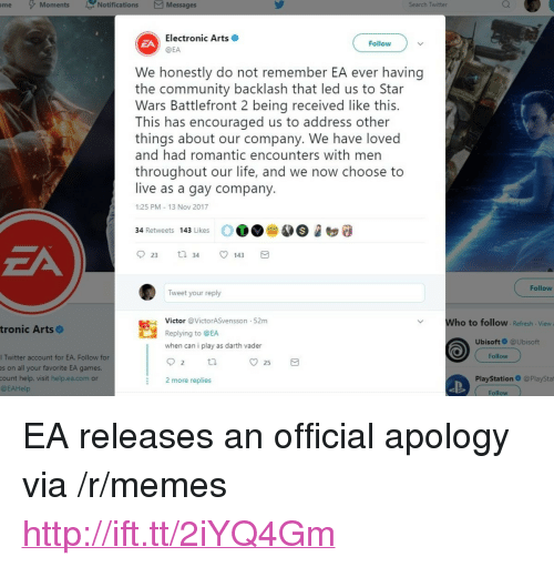 """Community, Darth Vader, and Life: me Moments  Notifications Messages  Search Twitter  Electronic Arts  @EA  ZA  Follow  We honestly do not remember EA ever having  the community backlash that led us to Star  Wars Battlefront 2 being received like this.  This has encouraged us to address other  things about our company. We have loved  and had romantic encounters with men  throughout our life, and we now choose to  live as a gay company  1:25 PM 13 Nov 2017  OO A3246  34 Retweets 143 Likes  ZA  23 t 34 143  Follow  Tweet your reply  Victor @VictorASvensson 52m  Replying to @EA  when can i play as darth vader  Who to follow Refresh View  tronic Arts  UbisoftO @Ubisoft  Follow  l Twitter account for EA. Follow for  es on all your favorite EA games  count help, visit help.ea.com or  @EAHelp  25  2 more replies  PlayStation @PlayStat  Follow <p>EA releases an official apology via /r/memes <a href=""""http://ift.tt/2iYQ4Gm"""">http://ift.tt/2iYQ4Gm</a></p>"""
