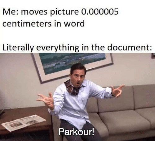 Parkour, Word, and Picture: Me: moves picture 0.000005  centimeters in word  Literally everything in the document:  Parkour!