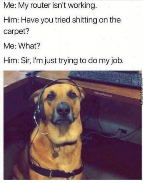 Trying To Do: Me: My router isn't working.  Him: Have you tried shitting on the  carpet?  Me: What?  Him: Sir, l'm just trying to do my job.
