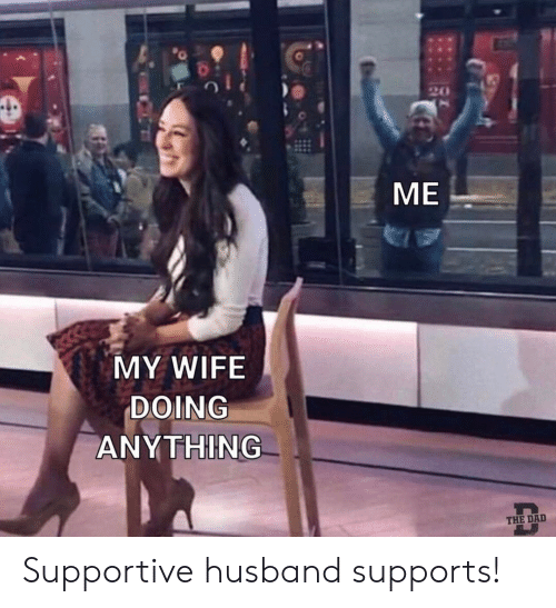 Dad, Husband, and Wife: ME  MY WIFE  DOING  ANYTHING  THE DAD Supportive husband supports!