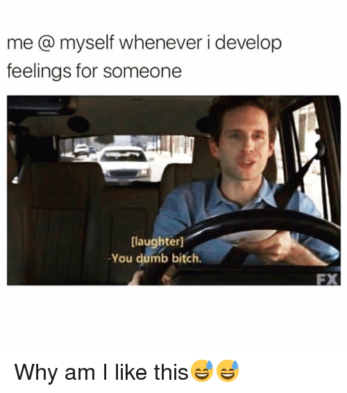 Bitch, Dumb, and Funny: me@ myself whenever i develop  feelings for someone  laughter]  -You dumb bitch.  FX Why am I like this😅😅