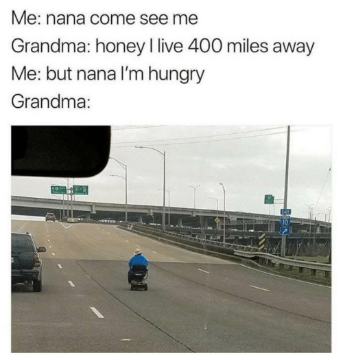 honey: Me: nana come see me  Grandma: honey I live 400 miles away  Me: but nana l'm hungry  Grandma:  10