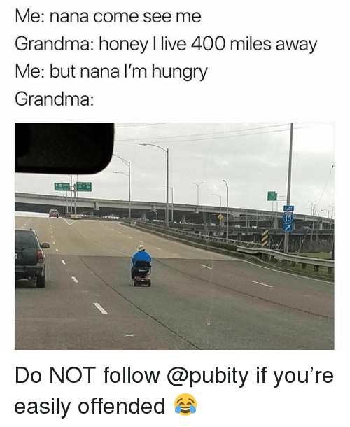 Funny, Grandma, and Hungry: Me: nana come see me  Grandma: honey l live 400 miles away  Me: but nana I'm hungry  Grandma:  10 Do NOT follow @pubity if you're easily offended 😂