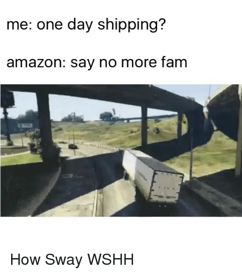 How Sway: me: ne day shipping?  amazon: say no more fam How Sway WSHH