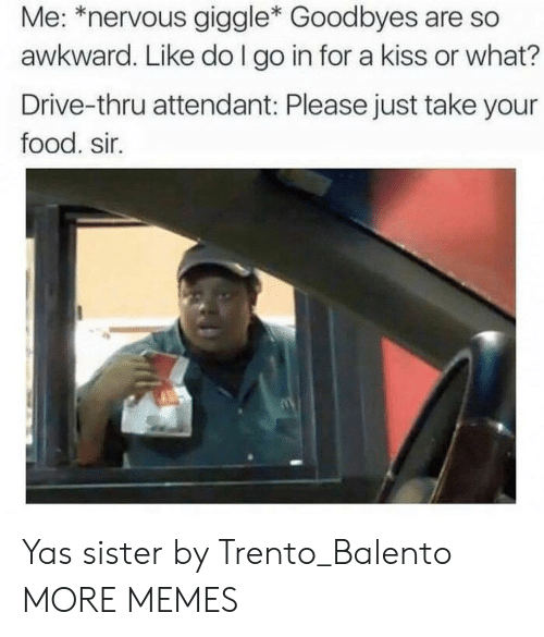 Go In: Me: *nervous giggle* Goodbyes are so  awkward. Like do I go in for a kiss or what?  Drive-thru attendant: Please just take your  food. sir. Yas sister by Trento_Balento MORE MEMES