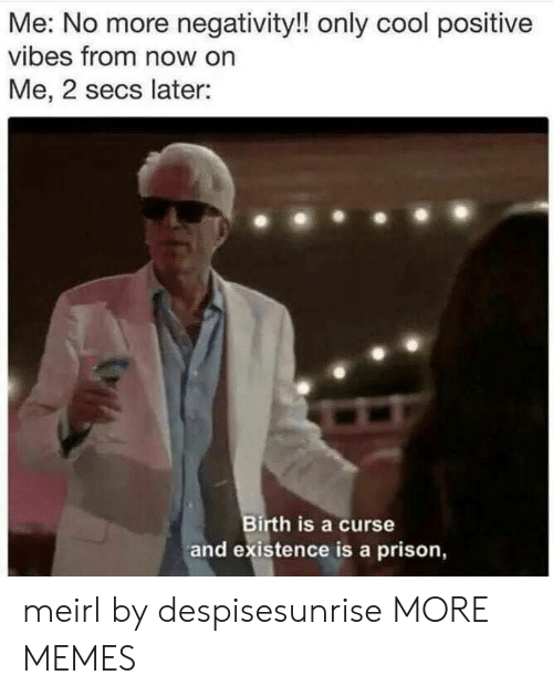 positive vibes: Me: No more negativity!! only cool positive  vibes from now on  Me, 2 secs later:  Birth is a curse  and existence is a prison, meirl by despisesunrise MORE MEMES