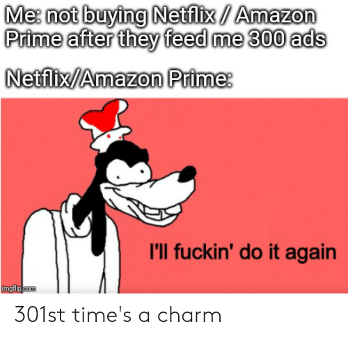 Amazon, Amazon Prime, and Do It Again: Me: not buying Netflix/Amazon  Prime after they feed me 300 ads  Netflix/Amazon Prime  I'll fuckin' do it again  imgflip.com 301st time's a charm