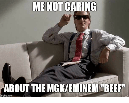 Me Not Caring About The Mgkeminem Beef Mgflipcom Beef Meme On