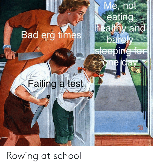Bad, School, and Test: Me, not  eating  h althy and  barely  sleeping foF  one day  Bad erg times  Failing a test  KA Rowing at school