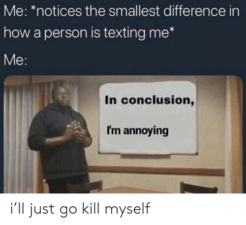 Texting, Annoying, and How: Me: *notices the smallest difference in  how a person is texting me*  In conclusion,  I'm annoying i'll just go kill myself