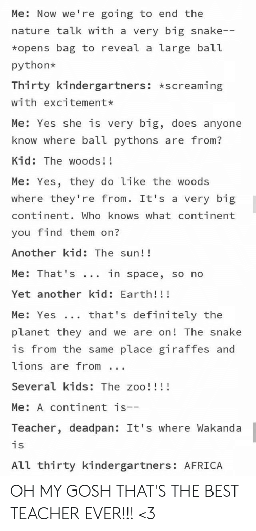 zoo: Me: Now we're going to end the  nature talk with a very big snake--  *opens bag to reveal a large ball  python  Thirty kindergartners: *screaming  with excitement*  Me: Yes she is very big, does anyone  know where ball pythons are from?  Kid: The woods!!  Me: Yes, they do like the woods  where they're from. It's a very big  continent. Who knows what continent  you find them on?  Another kid: The sun!!  Me: That 's  in space, so no  Yet another kid: Earth!!!  that's definitely the  Me: Yes ..  planet they and we are on! The snake  is from the same place giraffes and  lions are from  Several kids: The zoo!!!!  Me: A continent is--  Teacher, deadpan: It's where Wakanda  is  All thirty kindergartners: AFRICA OH MY GOSH THAT'S THE BEST TEACHER EVER!!! <3