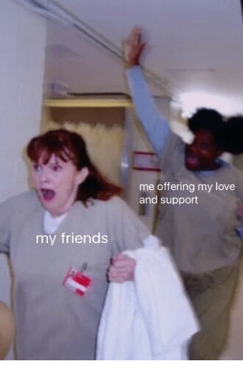 Me Offering My Love And Support My Friends Friends Meme On