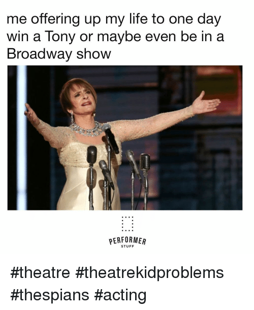 Life, Stuff, and Acting: me offering up my life to one day  win a Tony or maybe even be in a  Broadway shovW  PERFORMER  STUFF #theatre #theatrekidproblems  #thespians #acting