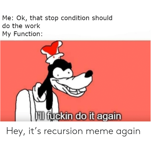 Do It Again, Meme, and Work: Me: Ok, that stop condition should  do the work  My Function:  FID fuckin do it again Hey, it's recursion meme again