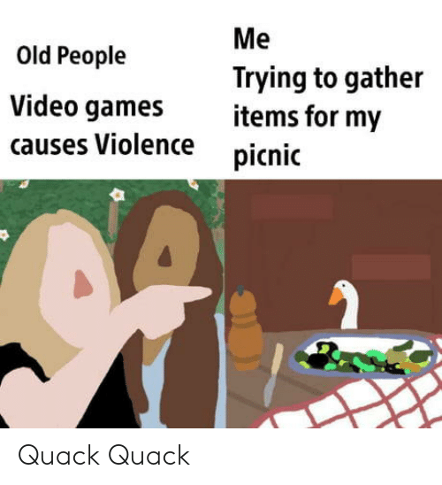 Old People, Video Games, and Games: Me  Old People  Trying to gather  items for my  Video games  causes Violence  picnic Quack Quack