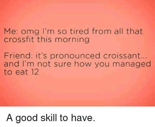 Crossfit: Me: omg I'm so tired from all that  crossfit this morning  Friend: it's pronounced croissant  and I'm not sure how you managed  to eat 12  se A good skill to have.