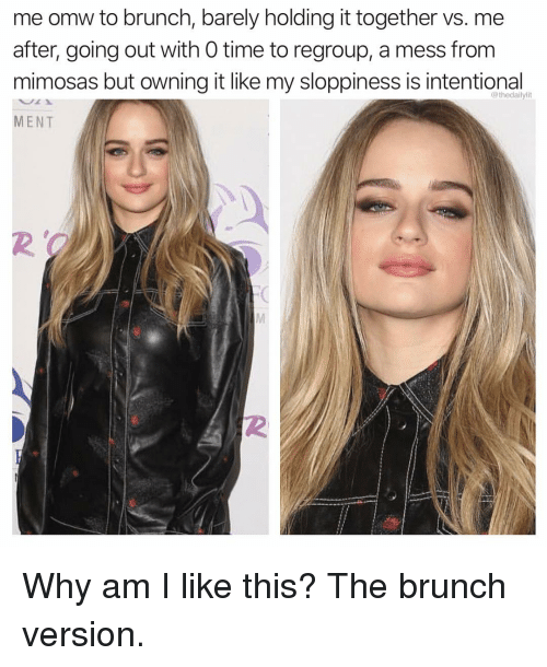 Memes, Time, and 🤖: me omw to brunch, barely holding it together vs. me  after, going out with 0 time to regroup, a mess from  mimosas but owning it like my sloppiness is intentional  MENT  @thedailylit  2  2 Why am I like this? The brunch version.