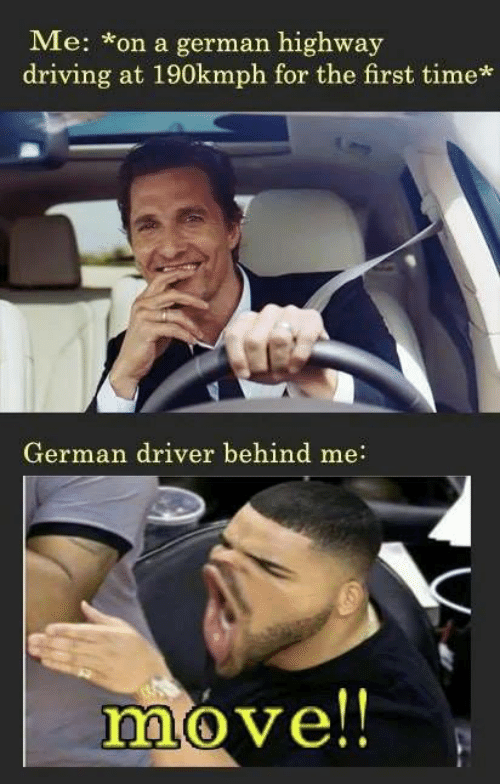 Behind Me: Me: on a german highway  driving at 190kmph for the first time*  German driver behind me:  move!