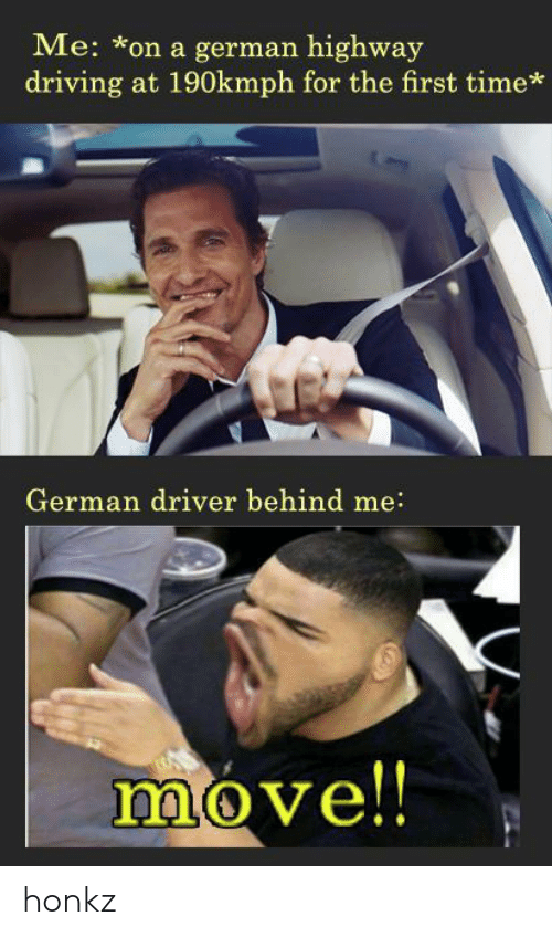 Driving, Time, and German: Me: *on a german highway  driving at 190kmph for the first time*  German driver behind me:  move!! honkz