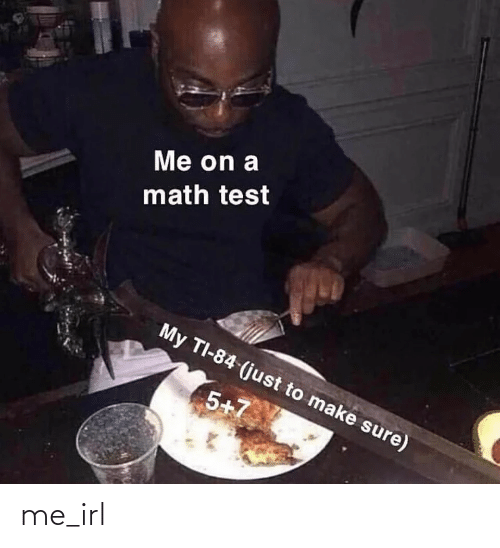 Test: Me on a  math test  My TI-84 (just to make sure)  5+7 me_irl
