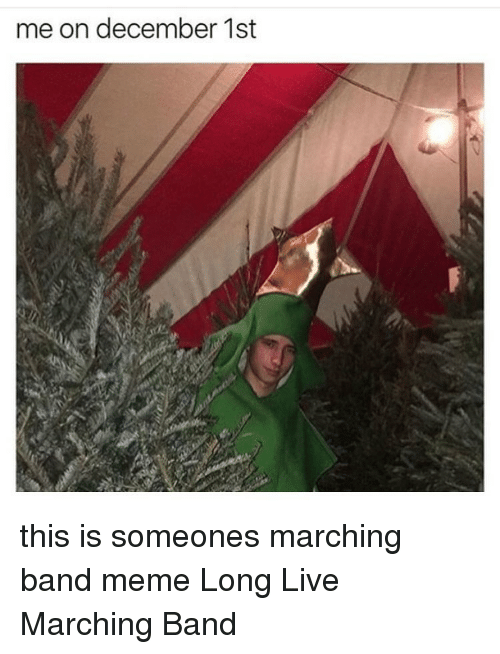 Marching Band Memes: me on december 1st this is someones marching band meme Long Live Marching Band