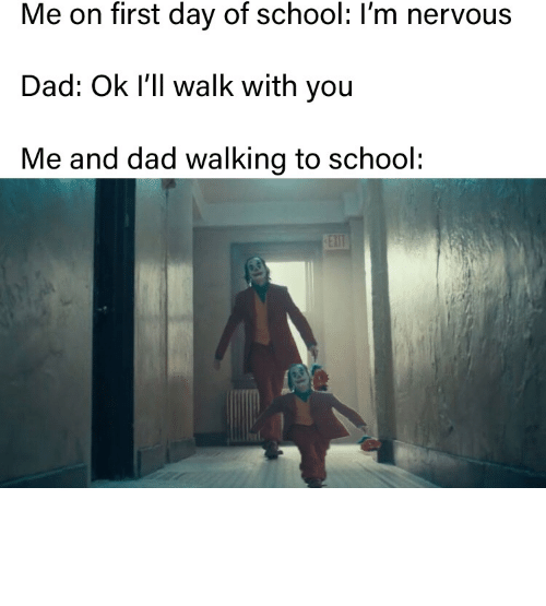 First Day: Me on first day of school: I'm nervous  Dad: Ok I'll walk with you  Me and dad walking to school:  EXIT On my first day of school i went to the wrong grade