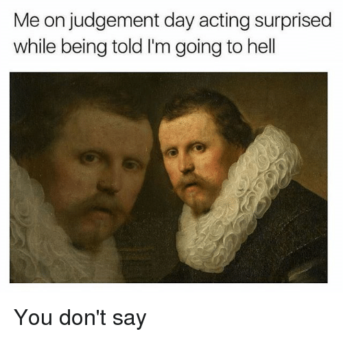 Judgementality: Me on judgement day acting surprised  while being told I'm going to hell You don't say