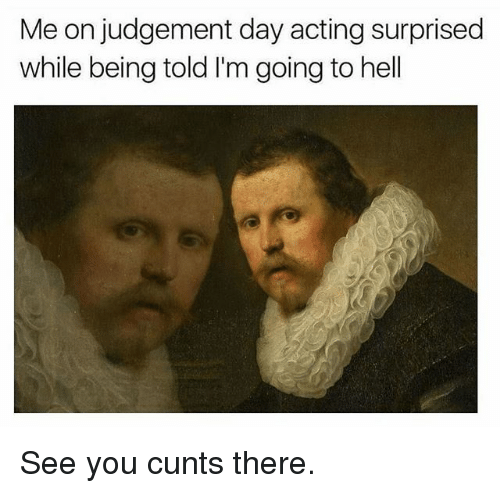 Judgementality: Me on judgement day acting surprised  while being told I'm going to hell See you cunts there.