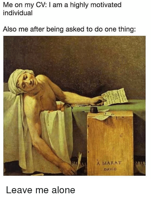 Being Alone, Classical Art, and One: Me on my CV: I am a highly motivated  individual  Also me after being asked to do one thing:  A MARAT  DAVID Leave me alone