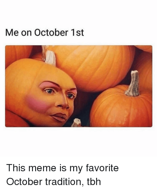 October 1St: Me on October 1st This meme is my favorite October tradition, tbh