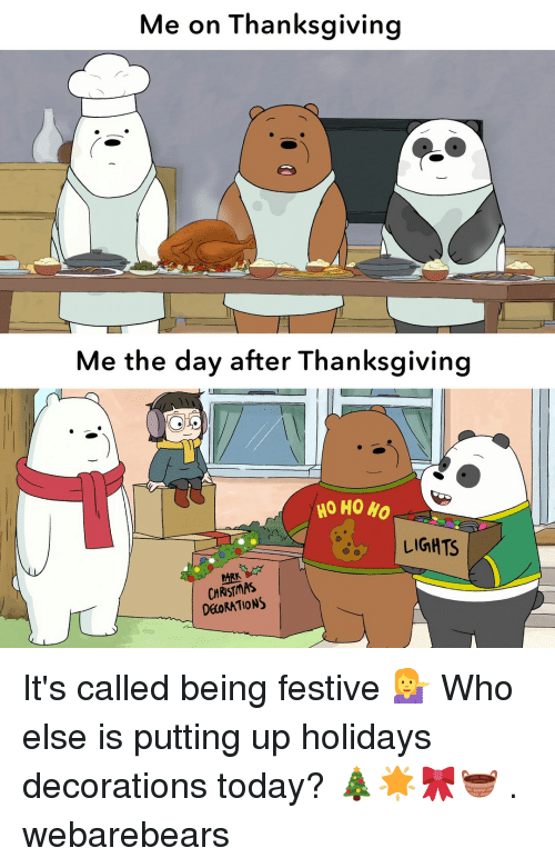 Christmas, Memes, and Thanksgiving: Me on Thanksgiving  Me the day after Thanksgiving  HO HO HO  LIGHTS  ARK  CHRISTMAS  DEORATIONS It's called being festive 💁 Who else is putting up holidays decorations today? 🎄🌟🎀🧺 . webarebears