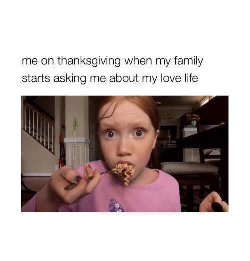 Family, Life, and Love: me on thanksgiving when my family  starts asking me about my love life