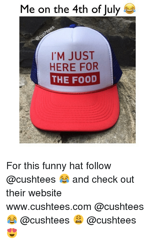 Im Just Here For The: Me on the 4th of July  S  I'M JUST  HERE FOR  THE FOOD For this funny hat follow @cushtees 😂 and check out their website www.cushtees.com @cushtees 😂 @cushtees 😩 @cushtees 😍