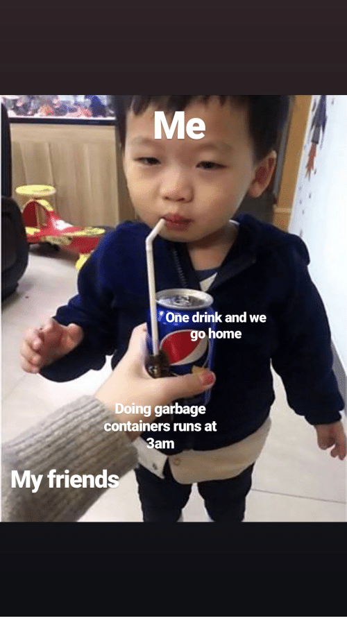 One Drink And We Go Home: Me  One drink and we  go home  Doing garbage  containers runs at  3am  My friend