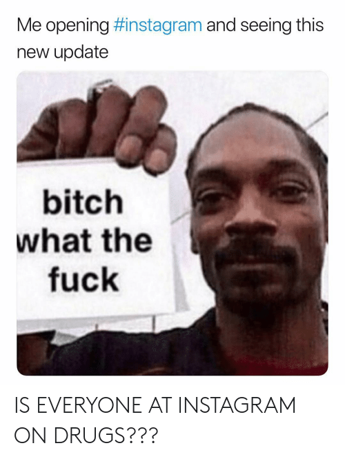 Bitch, Drugs, and Instagram: Me opening #instagram and seeing this  new update  bitch  what the  fuck IS EVERYONE AT INSTAGRAM ON DRUGS???