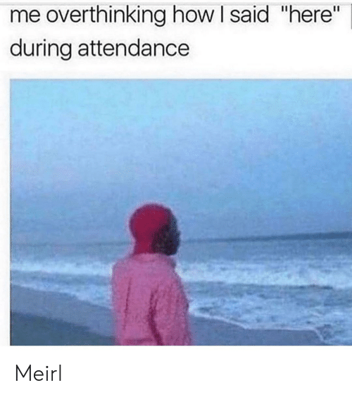 """Attendance: me overthinking how I said """"here""""  during attendance Meirl"""