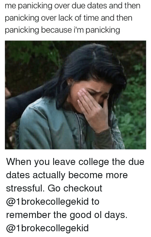 the good ol days: me panicking over due dates and then  panicking over lack of time and then  panicking because im panicking When you leave college the due dates actually become more stressful. Go checkout @1brokecollegekid to remember the good ol days. @1brokecollegekid