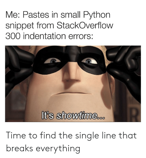 Showtime: Me: Pastes in small Python  snippet from StackOverflow  300 indentation errors:  It's showtime.o  סכ Time to find the single line that breaks everything