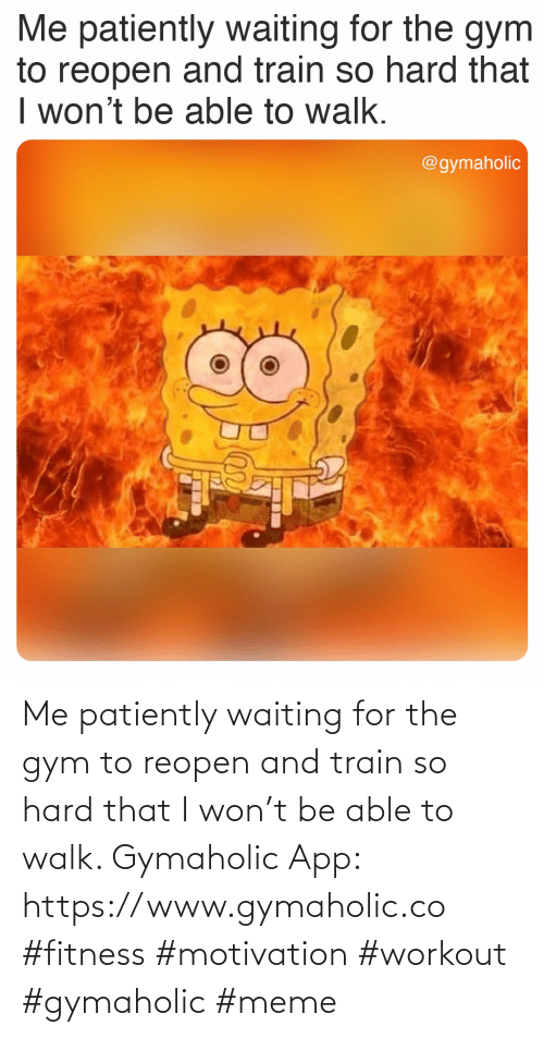 workout: Me patiently waiting for the gym to reopen and train so hard that I won't be able to walk.  Gymaholic App: https://www.gymaholic.co  #fitness #motivation #workout #gymaholic #meme