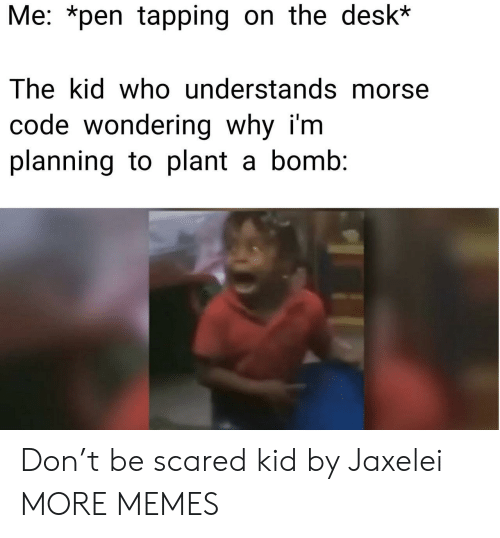 tapping: Me: *pen tapping on the desk*  The kid who understands morse  code wondering why i'm  planning to plant a bomb: Don't be scared kid by Jaxelei MORE MEMES