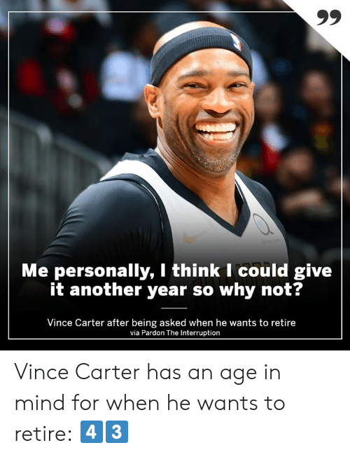 Interruption: Me personally, I think I could give  it another year so why not?  Vince Carter after being asked when he wants to retire  via Pardon The Interruption Vince Carter has an age in mind for when he wants to retire: 4️⃣3️⃣