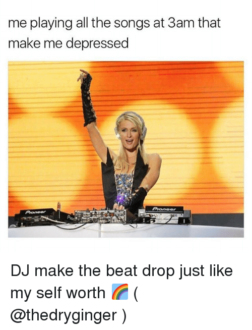 Songs, Girl Memes, and All The: me playing all the songs at 3am that  make me depressed  eer DJ make the beat drop just like my self worth 🌈 ( @thedryginger )
