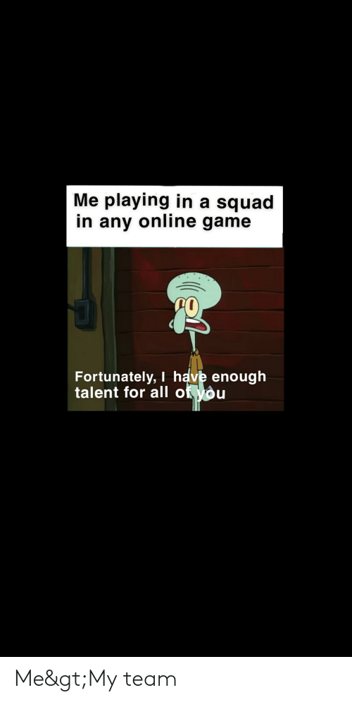 Me Playing in a Squad in Any Online Game Fortunately I Have