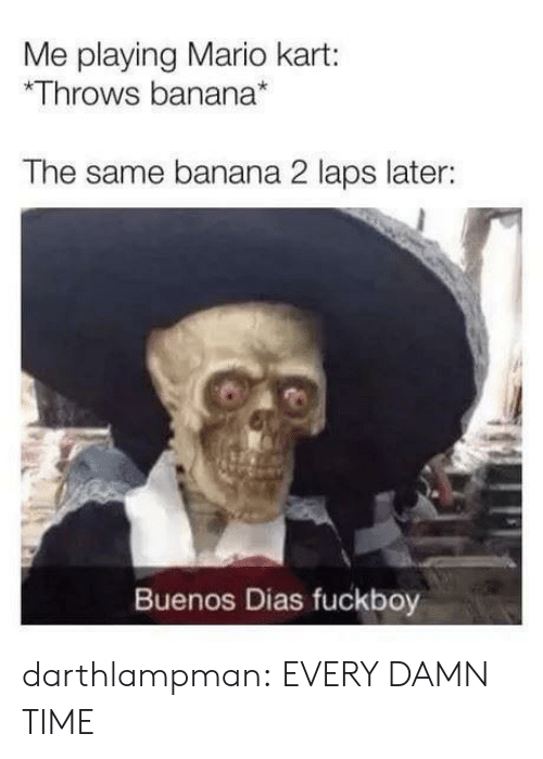Mario: Me playing Mario kart:  Throws banana*  The same banana 2 laps later:  Buenos Dias fuckboy darthlampman:  EVERY DAMN TIME