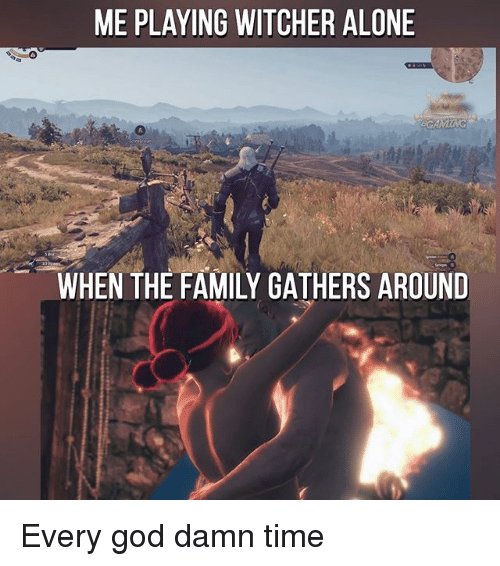 Witchers: ME PLAYING WITCHER ALONE  GAMTNG  A.  WHEN THE FAMILY GATHERS AROUND Every god damn time